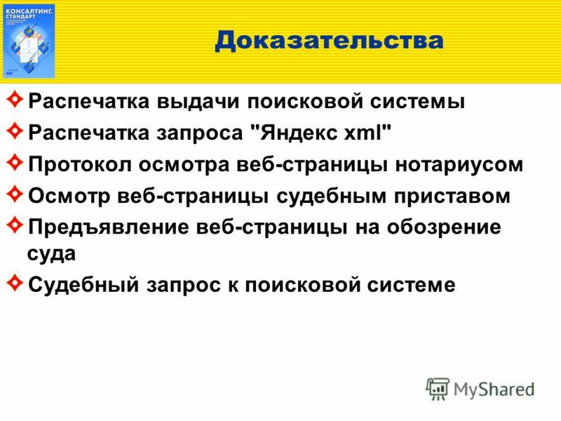 Доказательства Распечатка выдачи поисковой системы Распечатка запроса Яндекс xml Протокол осмотра веб-страницы нотариусом Осмотр веб-страницы судебным приставом Предъявление веб-страницы на обозрение суда Судебный запрос к поисковой системе