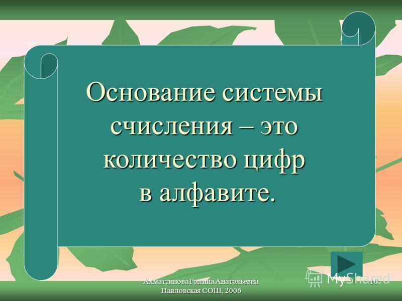 Ахматтинова Галина Анатольевна Павловская СОШ, 2006 10 Основание системы счисления – это количество цифр в алфавите.