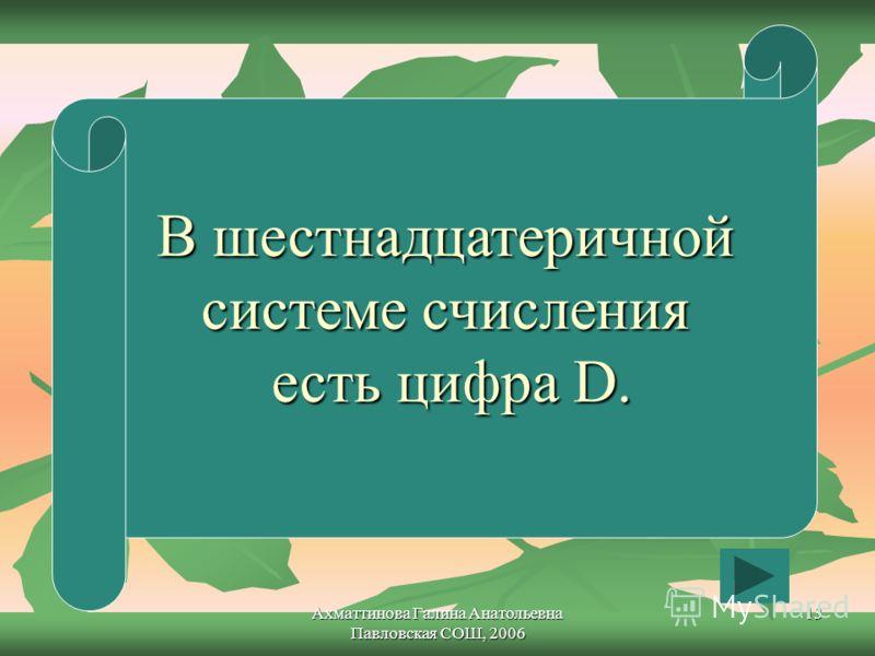 Ахматтинова Галина Анатольевна Павловская СОШ, 2006 13 В шестнадцатеричной системе счисления есть цифра D.