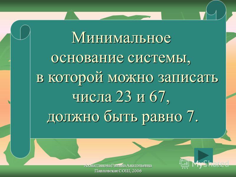 Ахматтинова Галина Анатольевна Павловская СОШ, 2006 15 Минимальное основание системы, в которой можно записать в которой можно записать числа 23 и 67, должно быть равно 7.