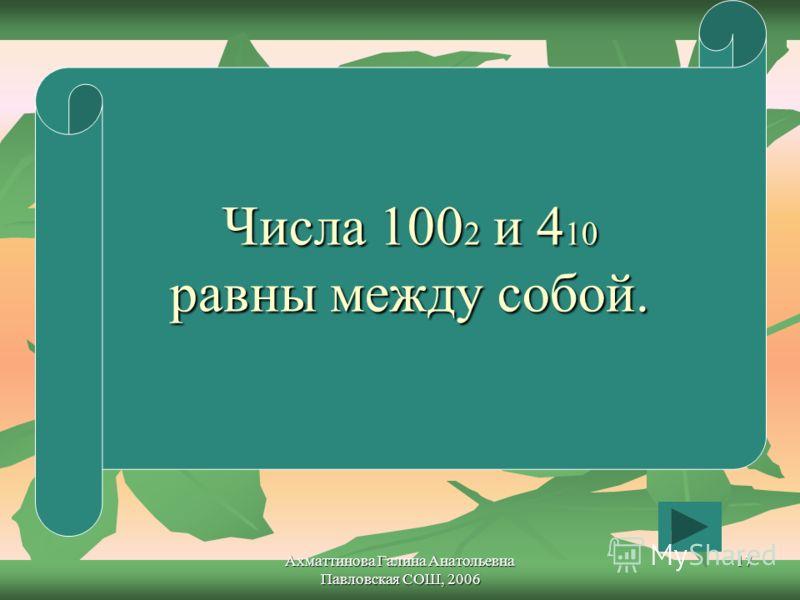 Ахматтинова Галина Анатольевна Павловская СОШ, 2006 17 Числа 100 2 и 4 10 равны между собой.