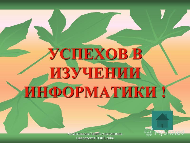 Ахматтинова Галина Анатольевна Павловская СОШ, 2006 18 УСПЕХОВ В ИЗУЧЕНИИ ИНФОРМАТИКИ !
