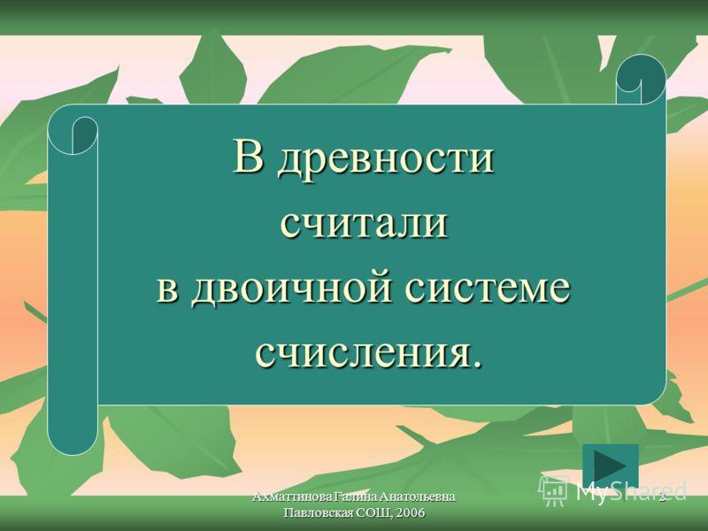 Ахматтинова Галина Анатольевна Павловская СОШ, 2006 2 В древности считали в двоичной системе счисления.
