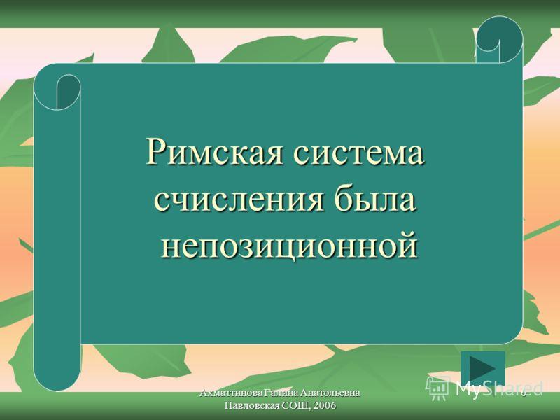 Ахматтинова Галина Анатольевна Павловская СОШ, 2006 6 Римская система счисления была непозиционной