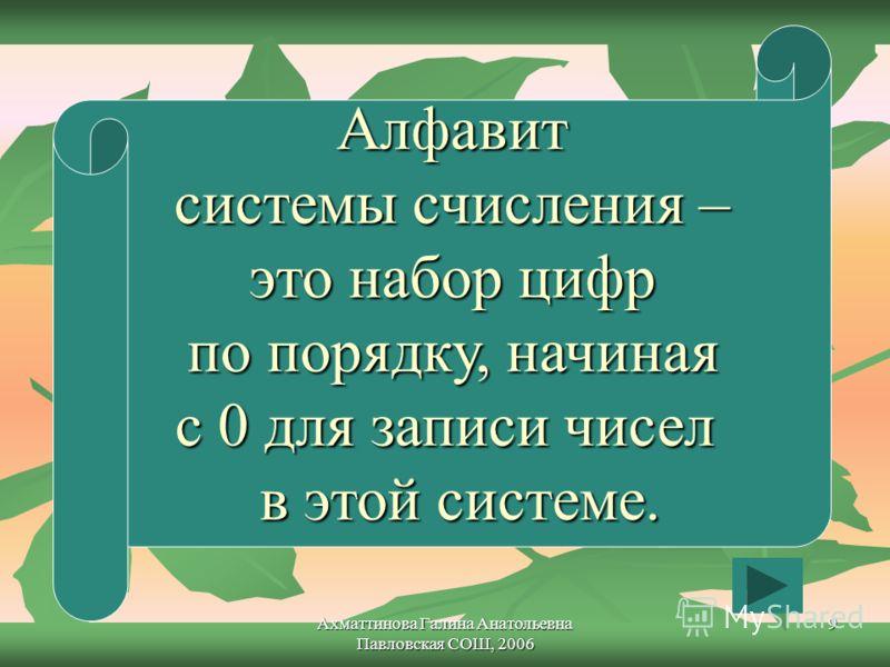 Ахматтинова Галина Анатольевна Павловская СОШ, 2006 9 Алфавит системы счисления – это набор цифр по порядку, начиная с 0 для записи чисел в этой системе.