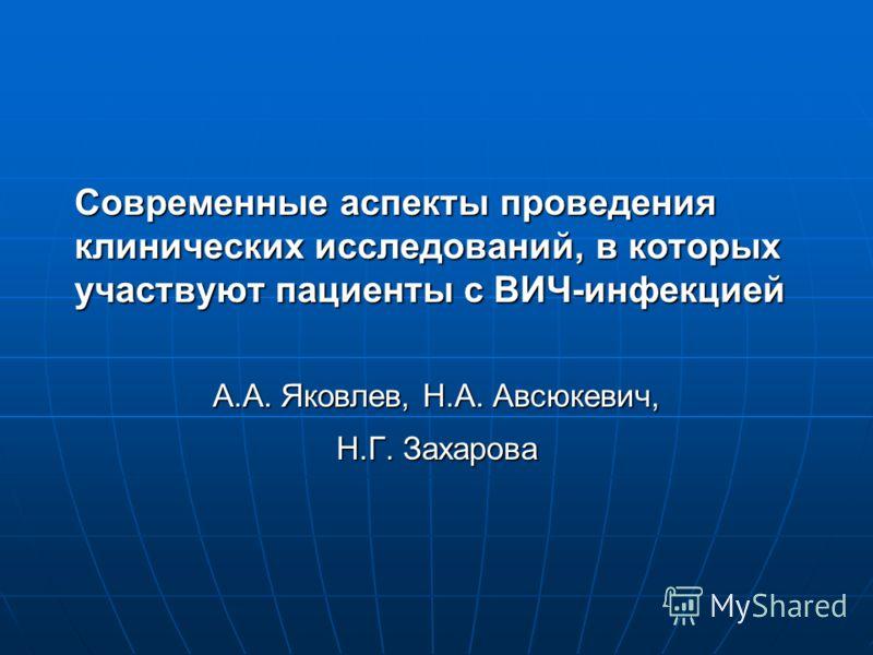 Современные аспекты проведения клинических исследований, в которых участвуют пациенты с ВИЧ-инфекцией А.А. Яковлев, Н.А. Авсюкевич, Н.Г. Захарова