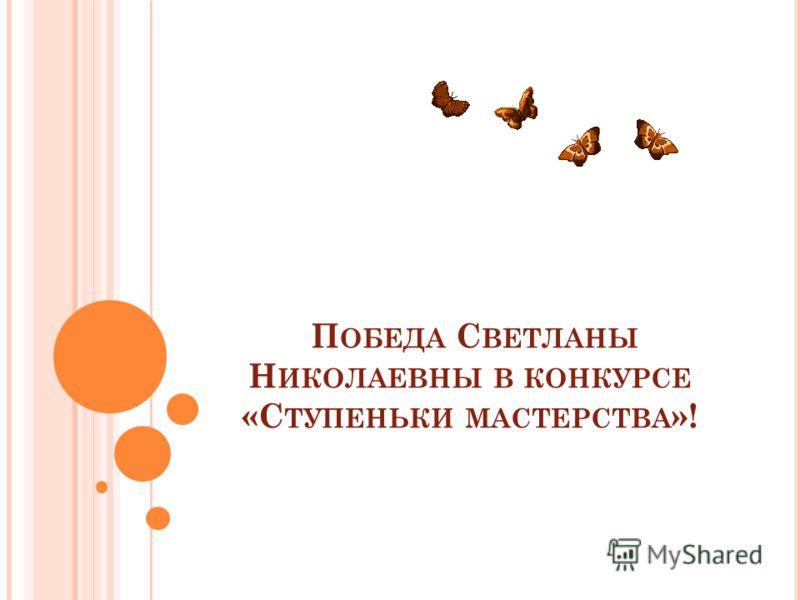 П ОБЕДА С ВЕТЛАНЫ Н ИКОЛАЕВНЫ В КОНКУРСЕ «С ТУПЕНЬКИ МАСТЕРСТВА »!