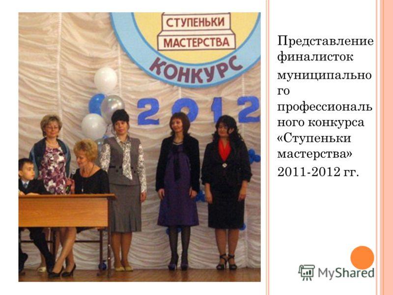 Представление финалисток муниципально го профессиональ ного конкурса «Ступеньки мастерства» 2011-2012 гг.