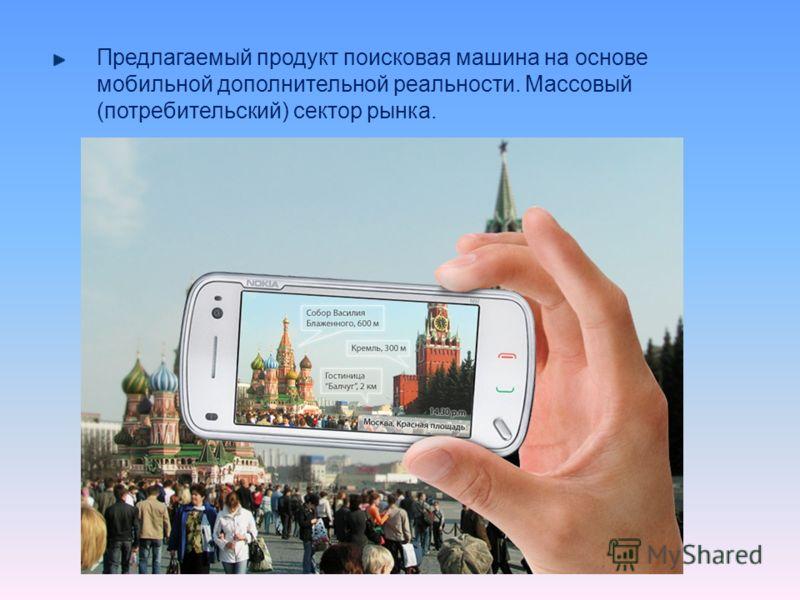 Предлагаемый продукт поисковая машина на основе мобильной дополнительной реальности. Массовый (потребительский) сектор рынка.