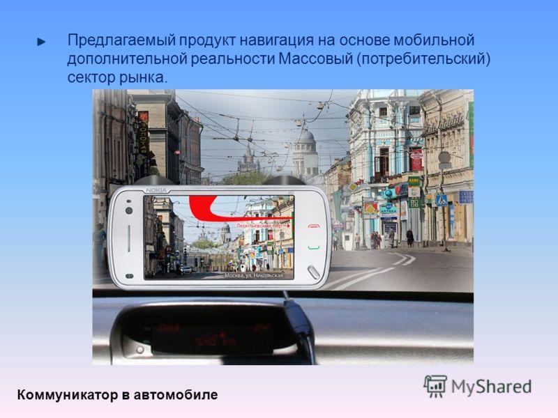 Предлагаемый продукт навигация на основе мобильной дополнительной реальности Массовый (потребительский) сектор рынка. Коммуникатор в автомобиле