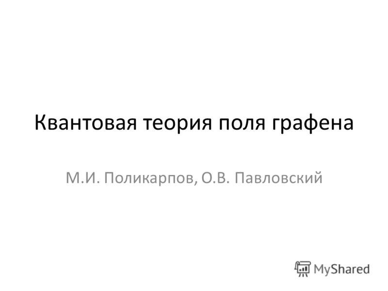 Квантовая теория поля графена М.И. Поликарпов, О.В. Павловский