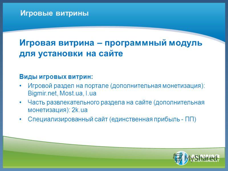Игровая витрина – программный модуль для установки на сайте Виды игровых витрин: Игровой раздел на портале (дополнительная монетизация): Bigmir.net, Most.ua, I.ua Часть развлекательного раздела на сайте (дополнительная монетизация): 2k.ua Специализир