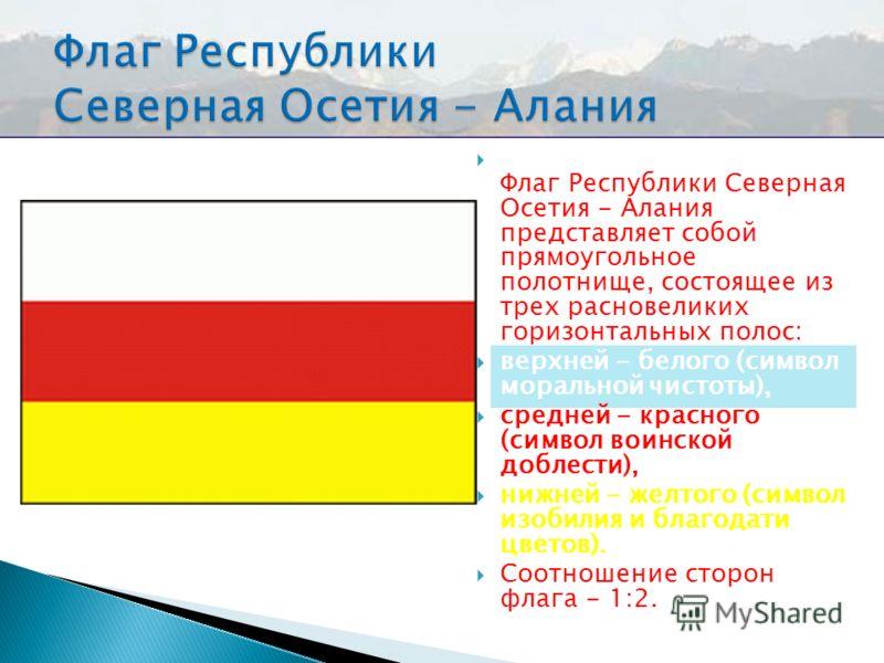Ф лаг Республики Северная Осетия - Алания представляет собой прямоугольное полотнище, состоящее из трех расновеликих горизонтальных полос: верхней - белого (символ моральной чистоты), средней - красного (символ воинской доблести), нижней - желтого (с