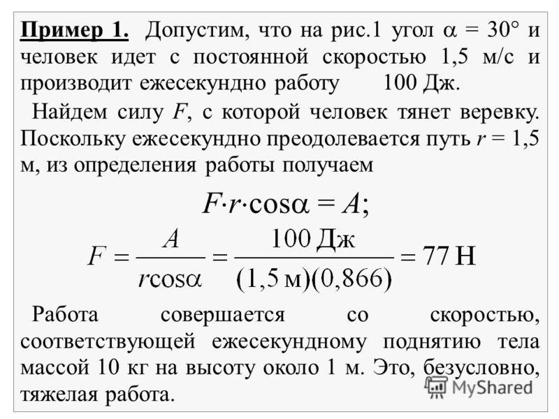 Пример 1. Допустим, что на рис.1 угол = 30 и человек идет с постоянной скоростью 1,5 м/с и производит ежесекундно работу 100 Дж. Найдем силу F, с которой человек тянет веревку. Поскольку ежесекундно преодолевается путь r = 1,5 м, из определения работ