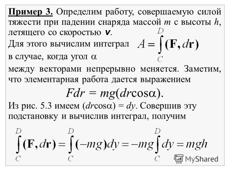 Пример 3. Определим работу, совершаемую силой тяжести при падении снаряда массой m с высоты h, летящего со скоростью v. Для этого вычислим интеграл в случае, когда угол между векторами непрерывно меняется. Заметим, что элементарная работа дается выра