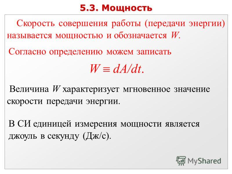 5.3. Мощность Скорость совершения работы (передачи энергии) называется мощностью и обозначается W. Согласно определению можем записать W dA/dt. Величина W характеризует мгновенное значение скорости передачи энергии. В СИ единицей измерения мощности я