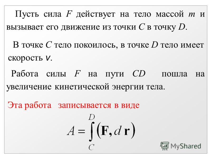 Пусть сила F действует на тело массой m и вызывает его движение из точки С в точку D. В точке С тело покоилось, в точке D тело имеет скорость v. Работа силы F на пути CD пошла на увеличение кинетической энергии тела. Эта работа записывается в виде