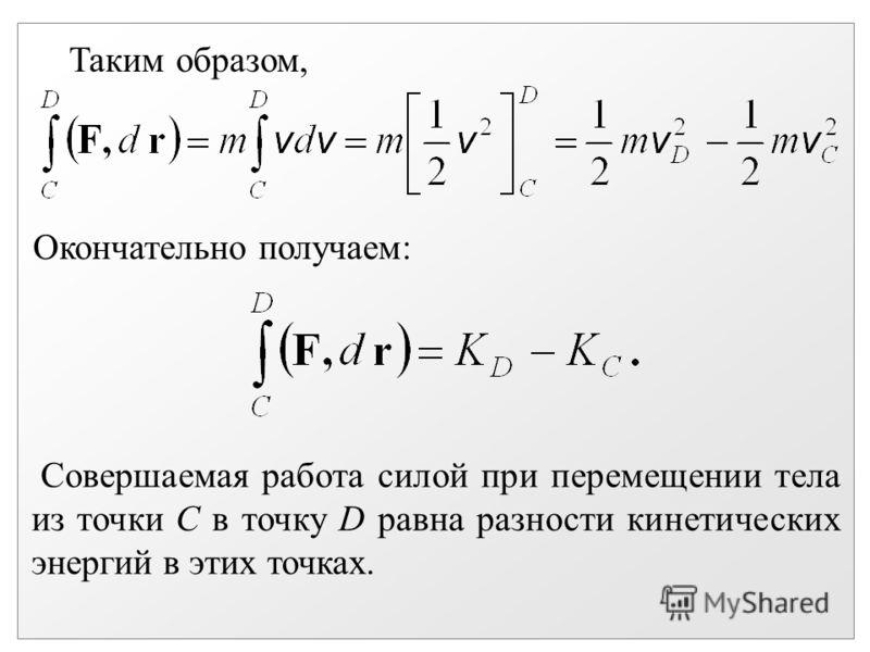Таким образом, Окончательно получаем: Совершаемая работа силой при перемещении тела из точки С в точку D равна разности кинетических энергий в этих точках.