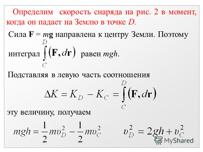 Определим скорость снаряда на рис. 2 в момент, когда он падает на Землю в точке D. Сила F = mg направлена к центру Земли. Поэтому интеграл равен mgh. Подставляя в левую часть соотношения эту величину, получаем