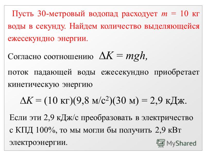 Пусть 30-метровый водопад расходует m = 10 кг воды в секунду. Найдем количество выделяющейся ежесекундно энергии. Согласно соотношению K = mgh, поток падающей воды ежесекундно приобретает кинетическую энергию K = (10 кг)(9,8 м/с 2 )(30 м) = 2,9 кДж.