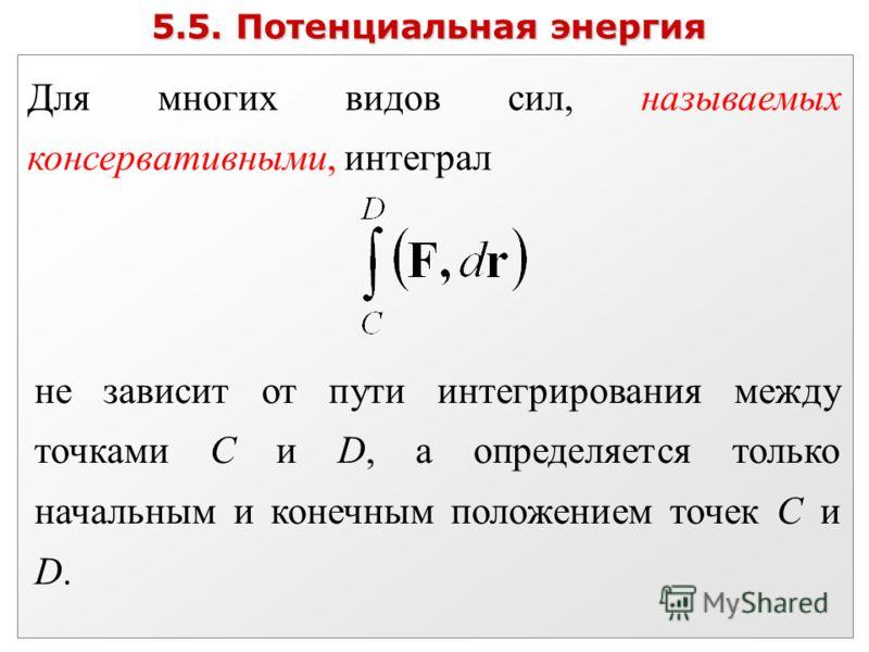 5.5. Потенциальная энергия Для многих видов сил, называемых консервативными, интеграл не зависит от пути интегрирования между точками C и D, а определяется только начальным и конечным положением точек C и D.
