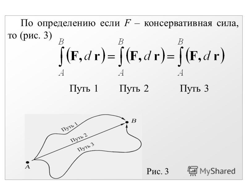 По определению если F – консервативная сила, то (рис. 3) Путь 1 Путь 2 Путь 3 Рис. 3