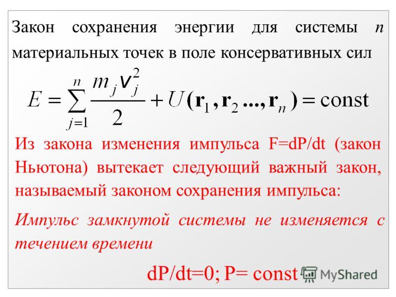 Закон сохранения энергии для системы n материальных точек в поле консервативных сил Из закона изменения импульса F=dP/dt (закон Ньютона) вытекает следующий важный закон, называемый законом сохранения импульса: Импульс замкнутой системы не изменяется
