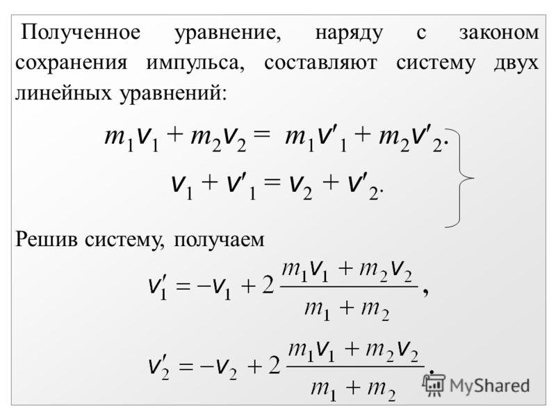 Полученное уравнение, наряду с законом сохранения импульса, составляют систему двух линейных уравнений: m 1 v 1 + m 2 v 2 = m 1 v 1 + m 2 v 2. v 1 + v 1 = v 2 + v 2. Решив систему, получаем