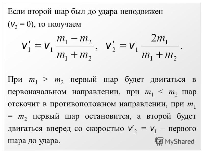 Если второй шар был до удара неподвижен ( v 2 = 0), то получаем При m 1 > m 2 первый шар будет двигаться в первоначальном направлении, при m 1 < m 2 шар отскочит в противоположном направлении, при m 1 = m 2 первый шар остановится, а второй будет двиг