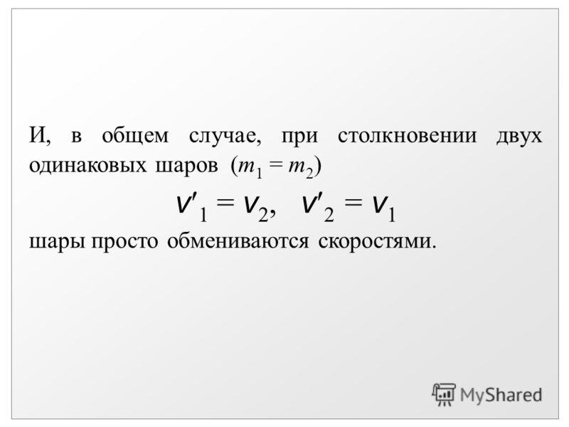 И, в общем случае, при столкновении двух одинаковых шаров (m 1 = m 2 ) v 1 = v 2, v 2 = v 1 шары просто обмениваются скоростями.