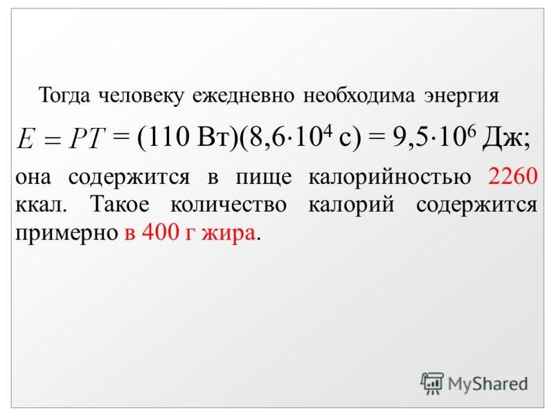 Тогда человеку ежедневно необходима энергия = (110 Вт)(8,6 10 4 с) = 9,5 10 6 Дж; она содержится в пище калорийностью 2260 ккал. Такое количество калорий содержится примерно в 400 г жира.