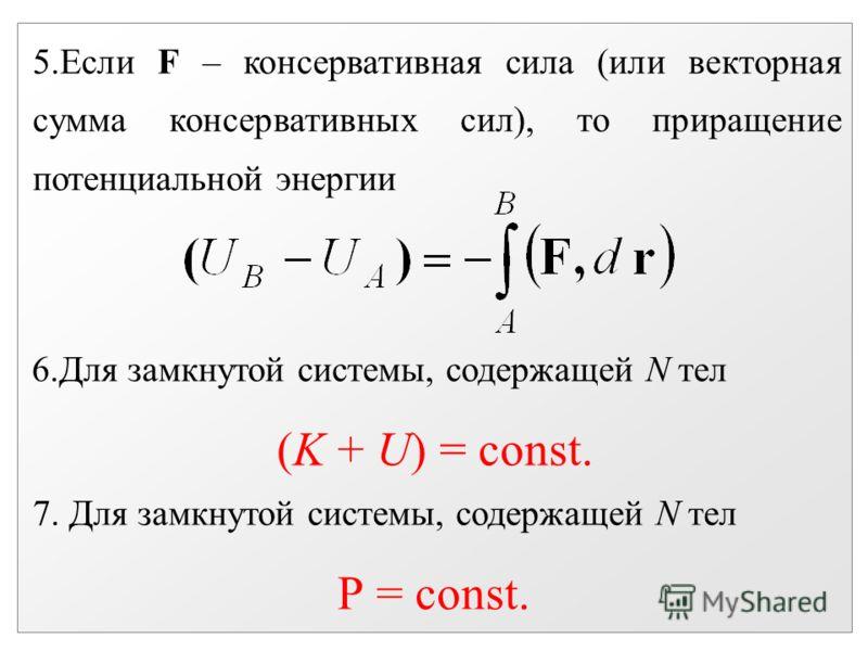 5.Если F – консервативная сила (или векторная сумма консервативных сил), то приращение потенциальной энергии 6.Для замкнутой системы, содержащей N тел (K + U) = const. 7. Для замкнутой системы, содержащей N тел Р = const.