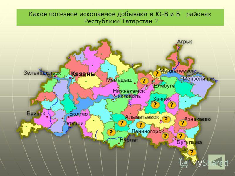 ? ? ? ? ?? ? ? ? ? Какое полезное ископаемое добывают в Ю-В и В районах Республики Татарстан ? ??