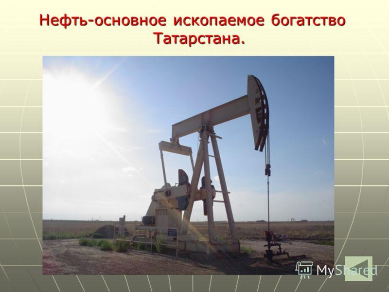 Нефть-основное ископаемое богатство Татарстана.
