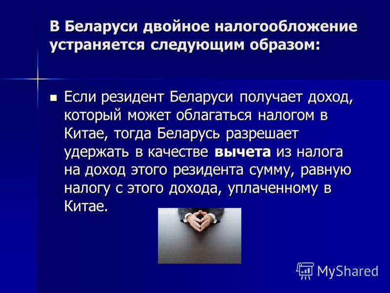 В Беларуси двойное налогообложение устраняется следующим образом: Если резидент Беларуси получает доход, который может облагаться налогом в Китае, тогда Беларусь разрешает удержать в качестве вычета из налога на доход этого резидента сумму, равную на