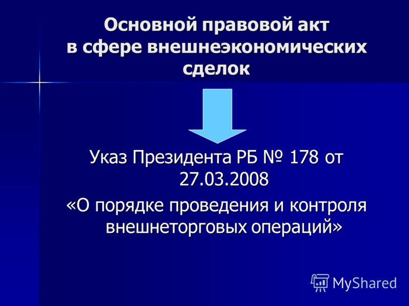 Основной правовой акт в сфере внешнеэкономических сделок Указ Президента РБ 178 от 27.03.2008 «О порядке проведения и контроля внешнеторговых операций»
