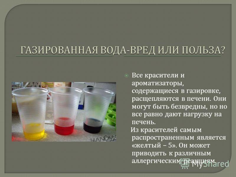 Все красители и ароматизаторы, содержащиеся в газировке, расщепляются в печени. Они могут быть безвредны, но но все равно дают нагрузку на печень. Из красителей самым распространенным является « желтый – 5». Он может приводить к различным аллергическ