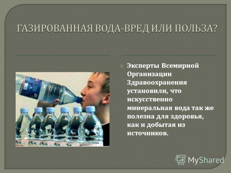 Эксперты Всемирной Организации Здравоохранения установили, что искусственно минеральная вода так же полезна для здоровья, как и добытая из источников.