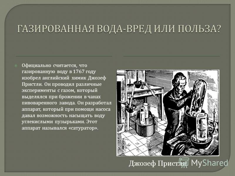 Официально считается, что газированную воду в 1767 году изобрел английский химик Джозеф Пристли. Он проводил различные эксперименты с газом, который выделялся при брожении в чанах пивоваренного завода. Он разработал аппарат, который при помощи насоса