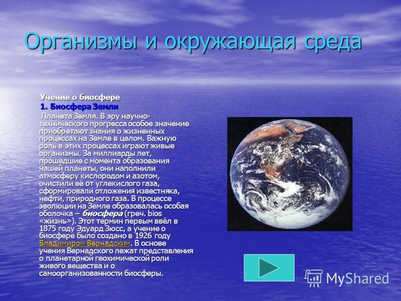 Организмы и окружающая среда Учение о биосфере Учение о биосфере 1. Биосфера Земли 1. Биосфера Земли Планета Земля. В эру научно- технического прогресса особое значение приобретают знания о жизненных процессах на Земле в целом. Важную роль в этих про