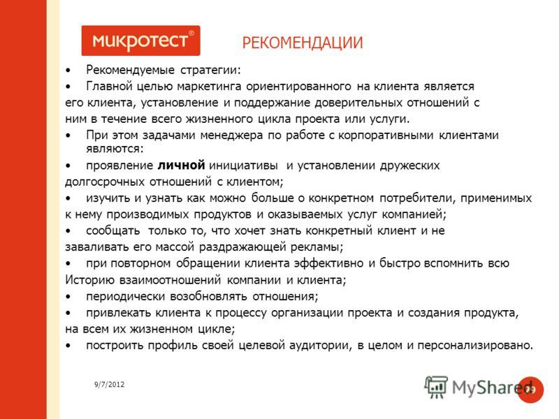 9/7/2012 29 РЕКОМЕНДАЦИИ Рекомендуемые стратегии: Главной целью маркетинга ориентированного на клиента является его клиента, установление и поддержание доверительных отношений с ним в течение всего жизненного цикла проекта или услуги. При этом задача