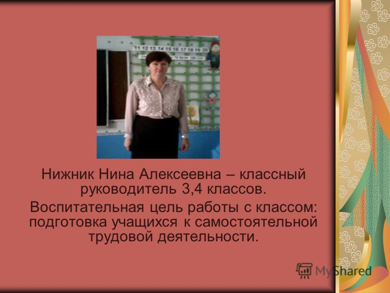 Нижник Нина Алексеевна – классный руководитель 3,4 классов. Воспитательная цель работы с классом: подготовка учащихся к самостоятельной трудовой деятельности.