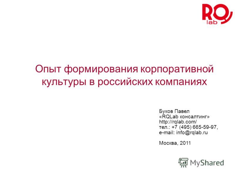 Опыт формирования корпоративной культуры в российских компаниях Буков Павел «RQLab консалтинг» http://rqlab.com/ тел.: +7 (495) 665-59-97, e-mail: info@rqlab.ru Москва, 2011