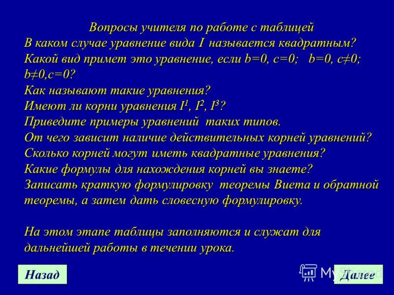 НазадДалее Вопросы учителя по работе с таблицей В каком случае уравнение вида называется квадратным? Какой вид примет это уравнение, если b=0, с=0; b=0, c0; b0,c=0? Как называют такие уравнения? Имеют ли корни уравнения I 1, I 2, I 3 ? Приведите прим