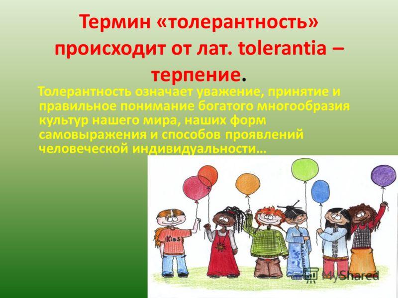 Термин «толерантность» происходит от лат. tolerantia – терпение. Толерантность означает уважение, принятие и правильное понимание богатого многообразия культур нашего мира, наших форм самовыражения и способов проявлений человеческой индивидуальности…