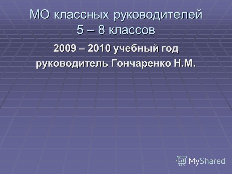 МО классных руководителей 5 – 8 классов 2009 – 2010 учебный год руководитель Гончаренко Н.М.