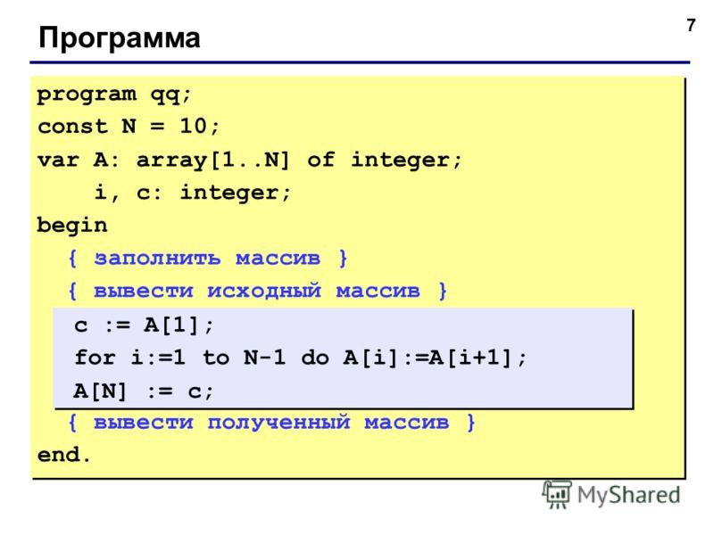 7 Программа program qq; const N = 10; var A: array[1..N] of integer; i, c: integer; begin { заполнить массив } { вывести исходный массив } { вывести полученный массив } end. program qq; const N = 10; var A: array[1..N] of integer; i, c: integer; begi