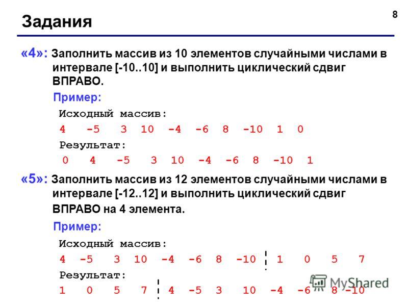 8 Задания «4»: Заполнить массив из 10 элементов случайными числами в интервале [-10..10] и выполнить циклический сдвиг ВПРАВО. Пример: Исходный массив: 4 -5 3 10 -4 -6 8 -10 1 0 Результат: 0 4 -5 3 10 -4 -6 8 -10 1 «5»: Заполнить массив из 12 элемент
