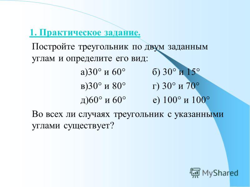 1. Практическое задание. Постройте треугольник по двум заданным углам и определите его вид: а)30° и 60° б) 30° и 15° в)30° и 80° г) 30° и 70° д)60° и 60° е) 100° и 100° Во всех ли случаях треугольник с указанными углами существует?