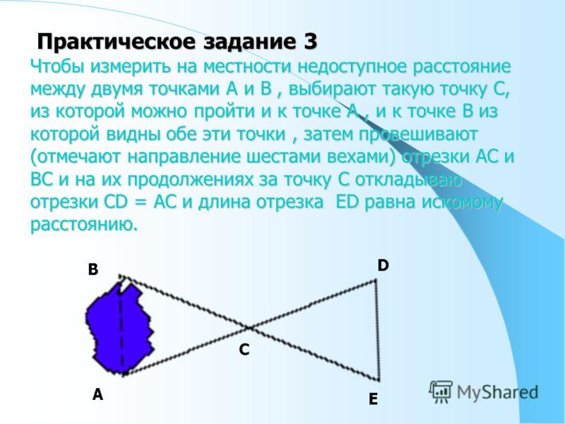 Практическое задание 3 Практическое задание 3 Чтобы измерить на местности недоступное расстояние между двумя точками А и В, выбирают такую точку С, из которой можно пройти и к точке А, и к точке В из которой видны обе эти точки, затем провешивают (от
